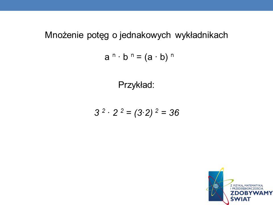 Mnożenie potęg o jednakowych wykładnikach a n · b n = (a · b) n Przykład: 3 2 ∙ 2 2 = (3∙2) 2 = 36
