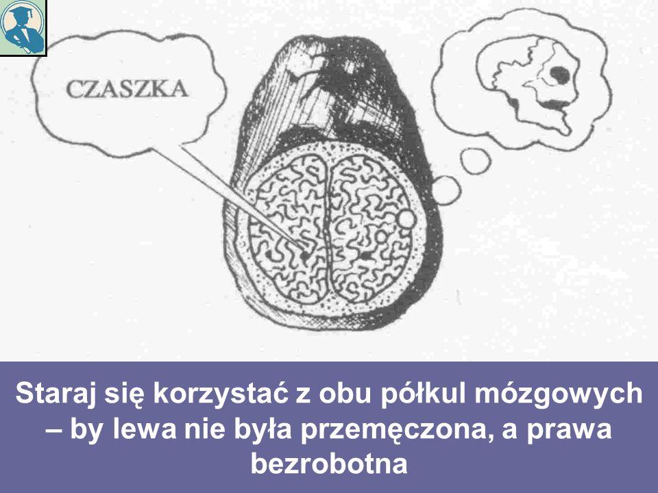 Staraj się korzystać z obu półkul mózgowych – by lewa nie była przemęczona, a prawa bezrobotna