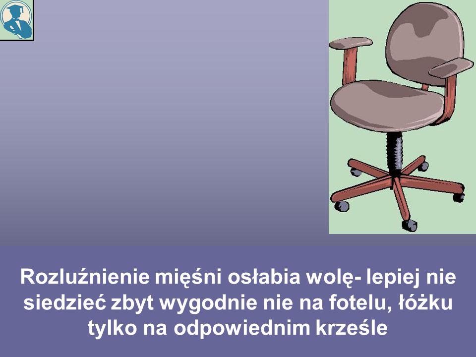 Rozluźnienie mięśni osłabia wolę- lepiej nie siedzieć zbyt wygodnie nie na fotelu, łóżku tylko na odpowiednim krześle