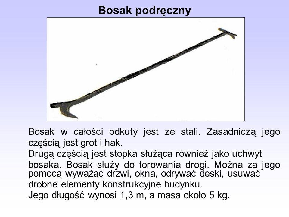 Bosak podręczny Bosak w całości odkuty jest ze stali. Zasadniczą jego częścią jest grot i hak. Drugą częścią jest stopka służąca również jako uchwyt.