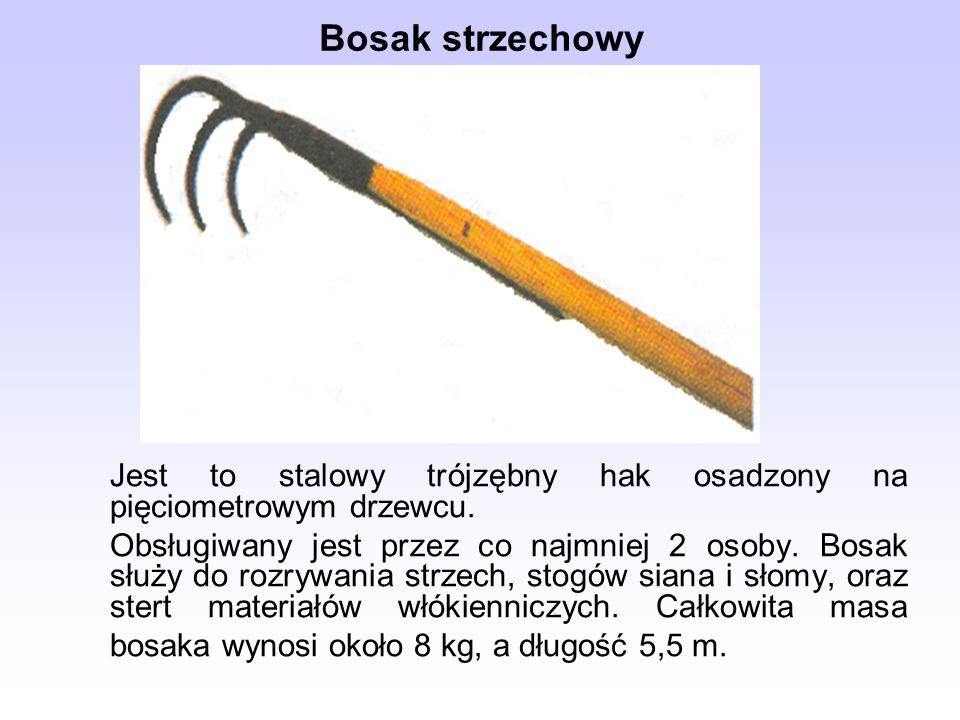 Bosak strzechowyJest to stalowy trójzębny hak osadzony na pięciometrowym drzewcu.