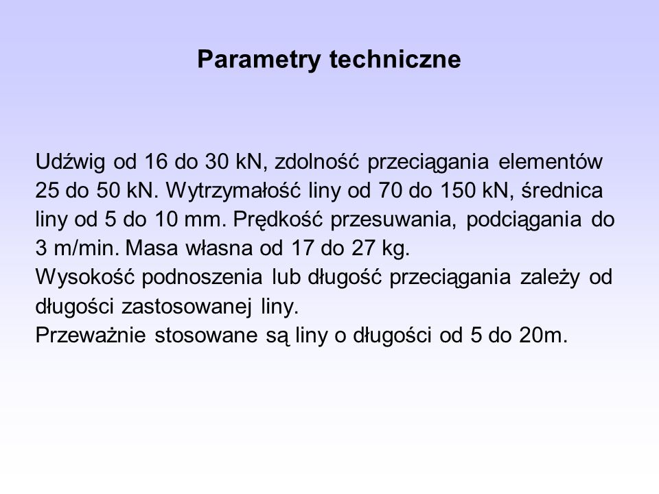 Parametry techniczneUdźwig od 16 do 30 kN, zdolność przeciągania elementów. 25 do 50 kN. Wytrzymałość liny od 70 do 150 kN, średnica.
