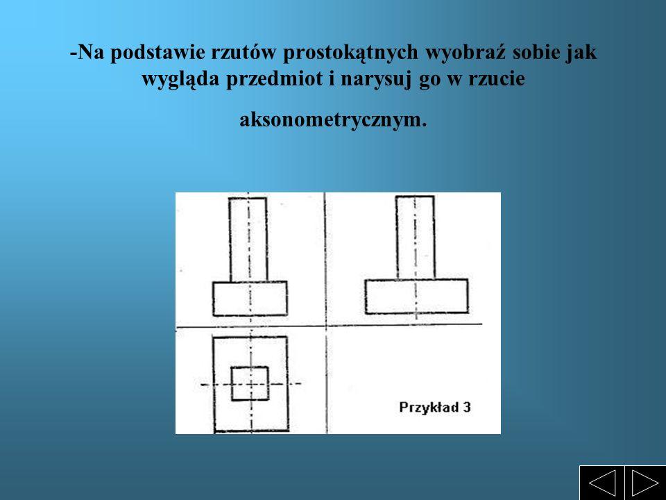 -Na podstawie rzutów prostokątnych wyobraź sobie jak wygląda przedmiot i narysuj go w rzucie aksonometrycznym.