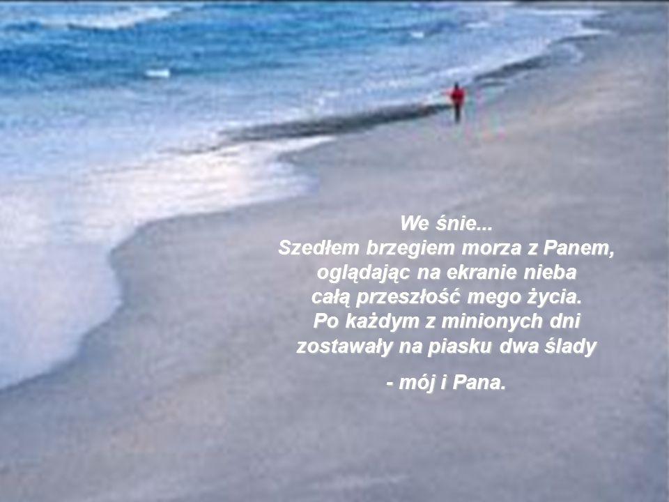 We śnie... Szedłem brzegiem morza z Panem, oglądając na ekranie nieba całą przeszłość mego życia. Po każdym z minionych dni zostawały na piasku dwa ślady
