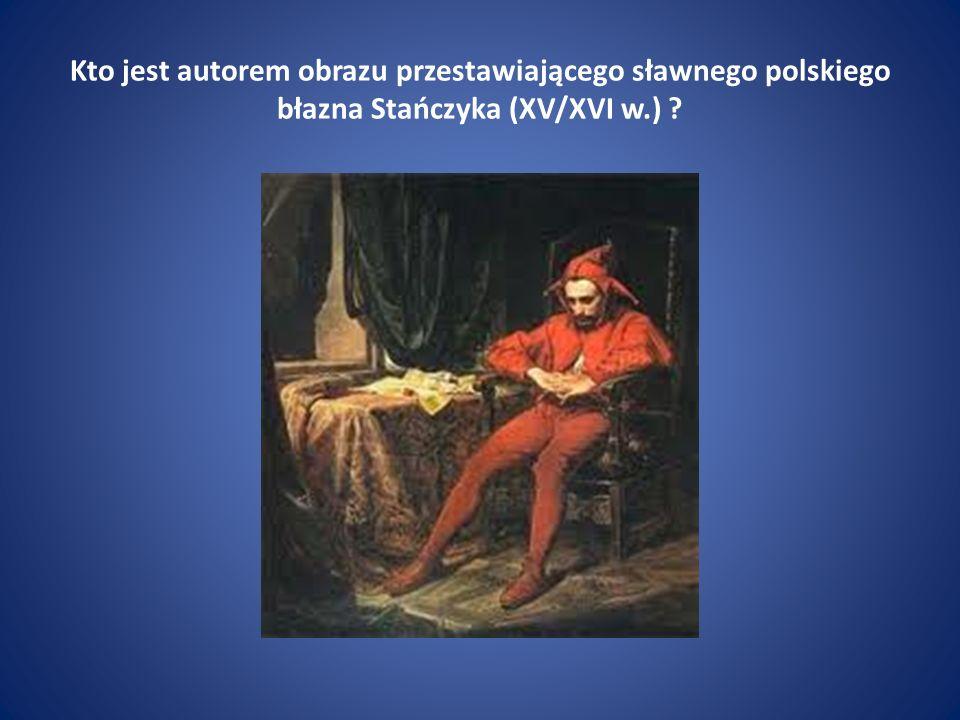 Kto jest autorem obrazu przestawiającego sławnego polskiego błazna Stańczyka (XV/XVI w.)
