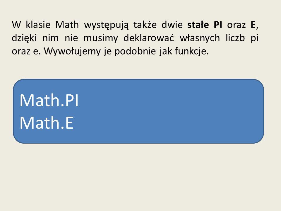W klasie Math występują także dwie stałe PI oraz E, dzięki nim nie musimy deklarować własnych liczb pi oraz e. Wywołujemy je podobnie jak funkcje.