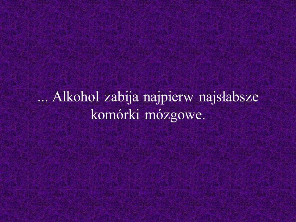 ... Alkohol zabija najpierw najsłabsze komórki mózgowe.