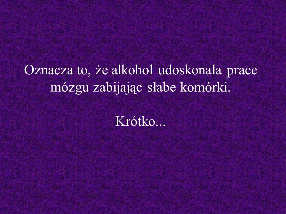 Oznacza to, że alkohol udoskonala prace mózgu zabijając słabe komórki