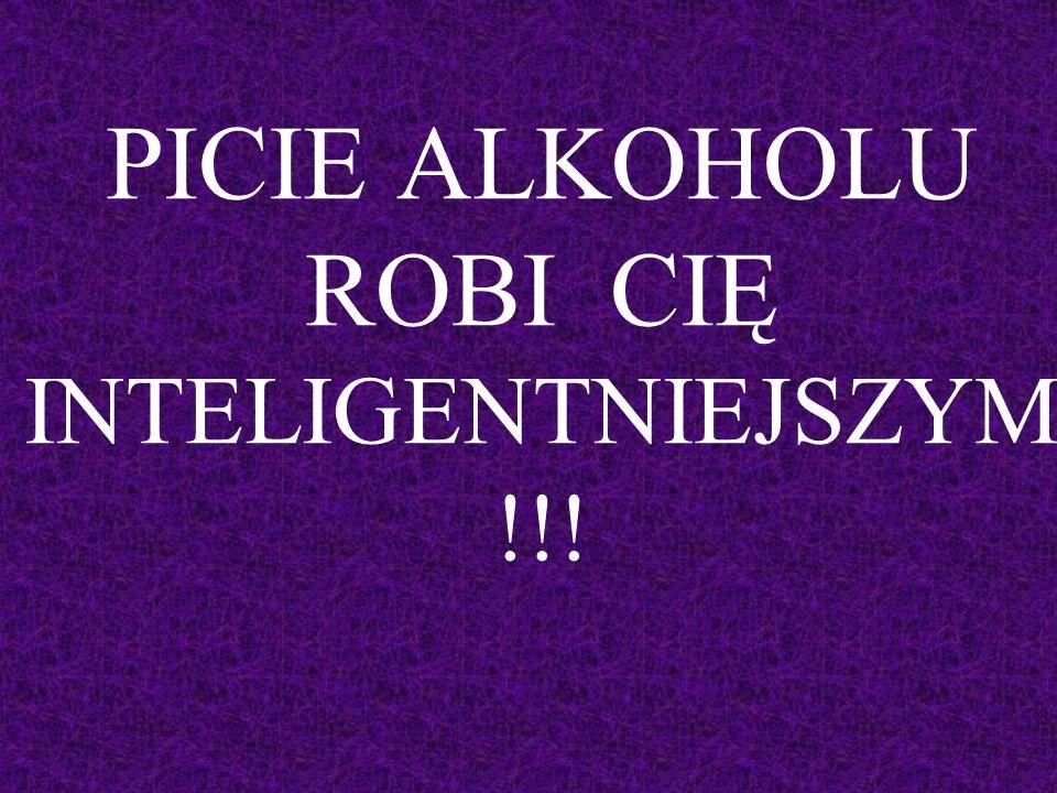 PICIE ALKOHOLU ROBI CIĘ INTELIGENTNIEJSZYM!!!