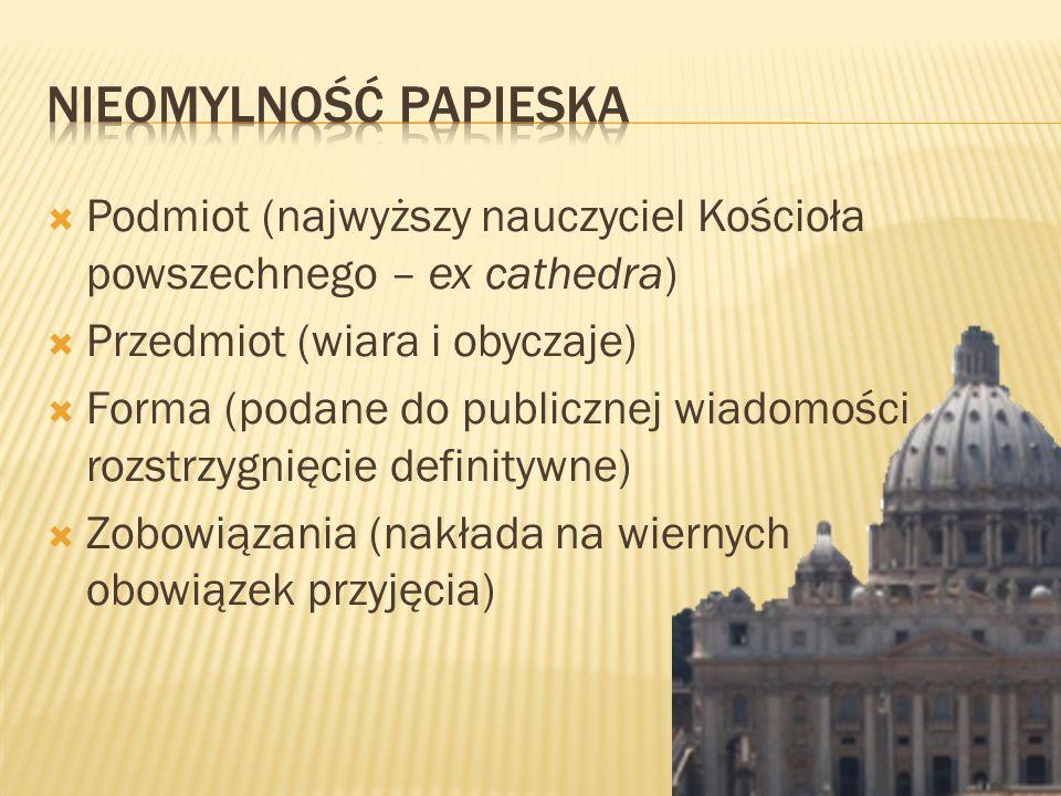 Nieomylność Papieska Podmiot (najwyższy nauczyciel Kościoła powszechnego – ex cathedra) Przedmiot (wiara i obyczaje)