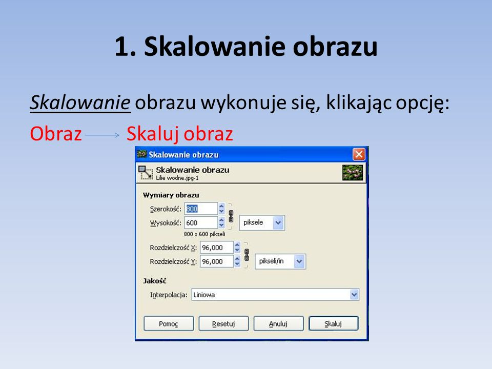 1. Skalowanie obrazu Skalowanie obrazu wykonuje się, klikając opcję: Obraz Skaluj obraz