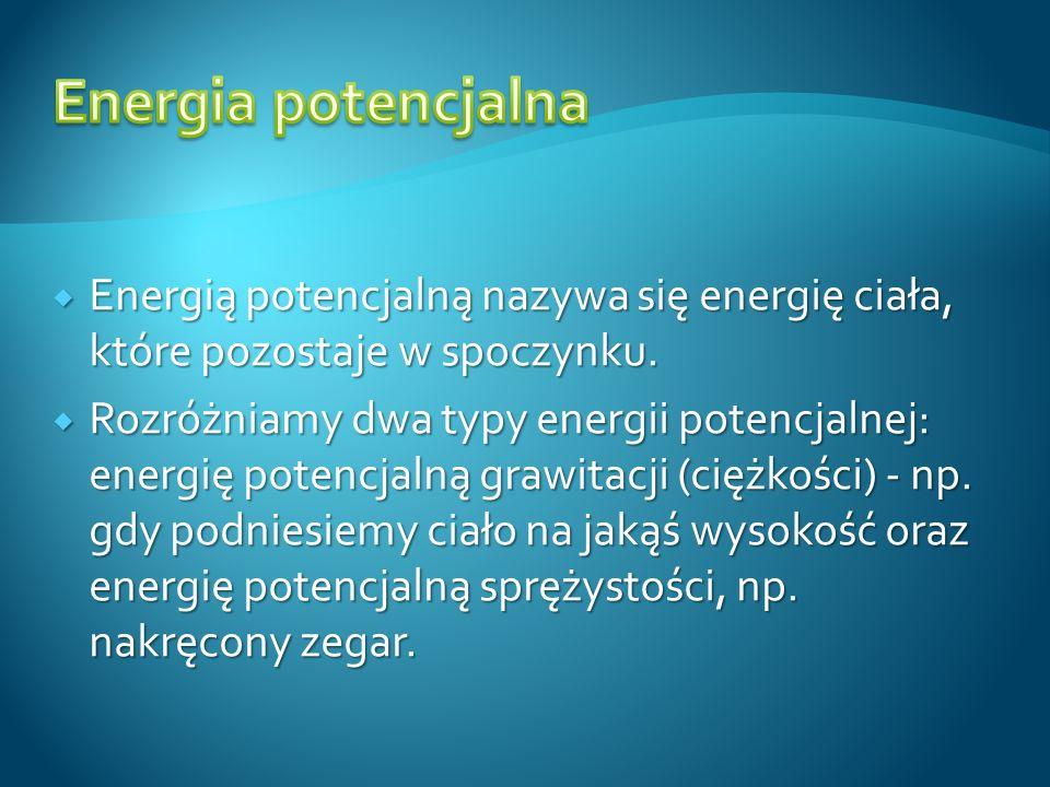 Energia potencjalna Energią potencjalną nazywa się energię ciała, które pozostaje w spoczynku.
