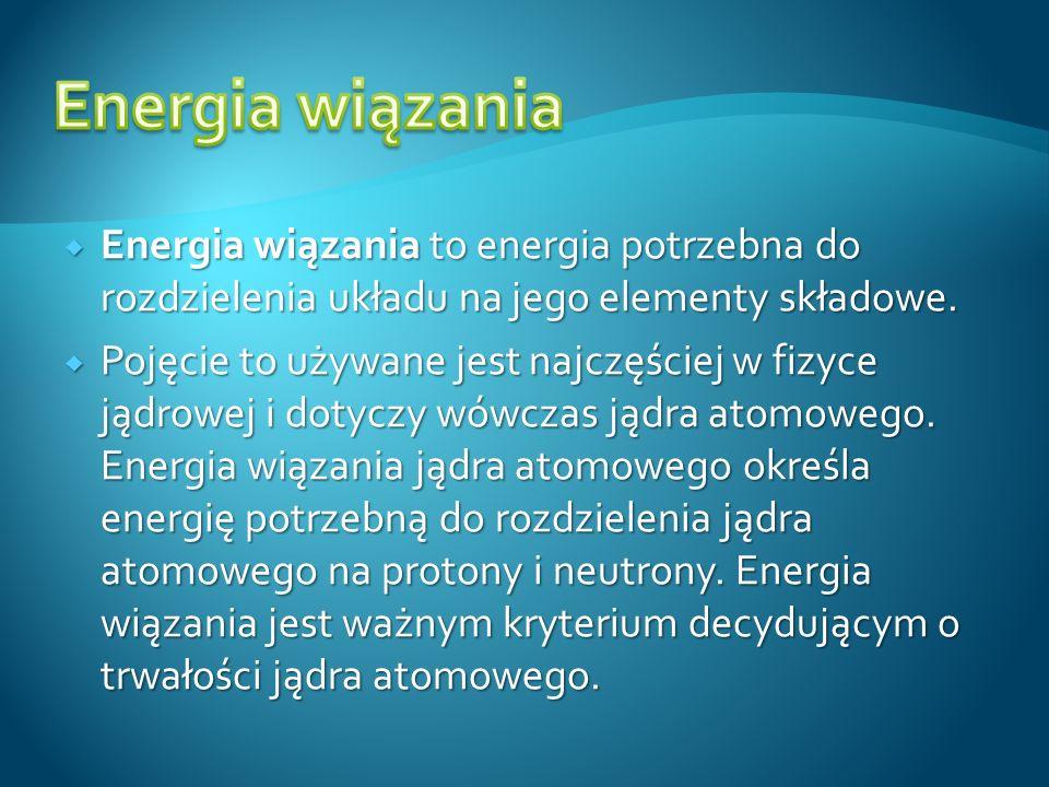 Energia wiązania Energia wiązania to energia potrzebna do rozdzielenia układu na jego elementy składowe.