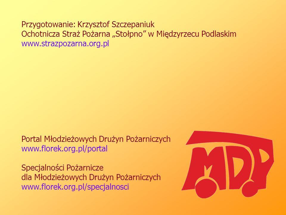 """Przygotowanie: Krzysztof Szczepaniuk Ochotnicza Straż Pożarna """"Stołpno w Międzyrzecu Podlaskim www.strazpozarna.org.pl Portal Młodzieżowych Drużyn Pożarniczych www.florek.org.pl/portal Specjalności Pożarnicze dla Młodzieżowych Drużyn Pożarniczych www.florek.org.pl/specjalnosci"""
