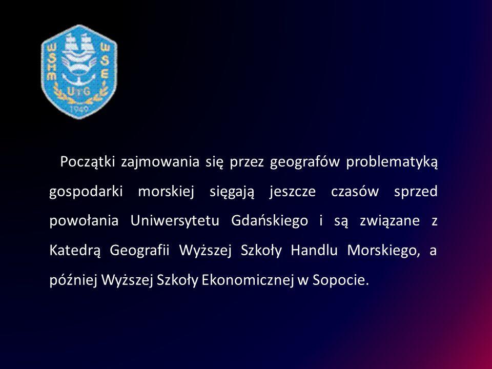 Początki zajmowania się przez geografów problematyką gospodarki morskiej sięgają jeszcze czasów sprzed powołania Uniwersytetu Gdańskiego i są związane z Katedrą Geografii Wyższej Szkoły Handlu Morskiego, a później Wyższej Szkoły Ekonomicznej w Sopocie.