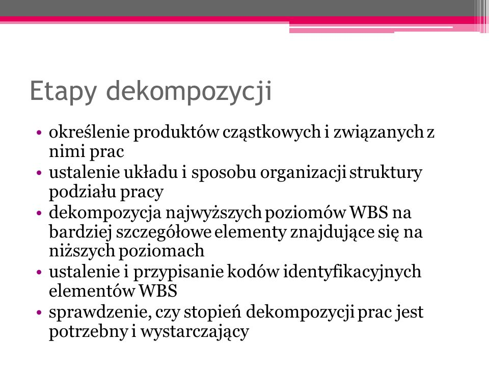Etapy dekompozycji określenie produktów cząstkowych i związanych z nimi prac. ustalenie układu i sposobu organizacji struktury podziału pracy.