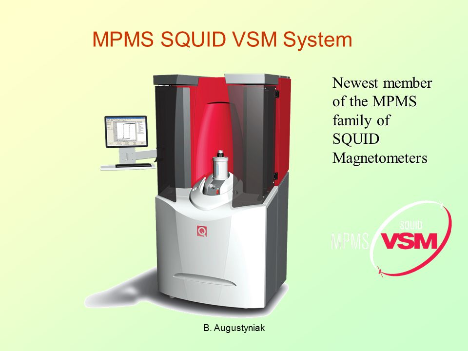 MPMS SQUID VSM System Newest member of the MPMS family of SQUID Magnetometers B. Augustyniak