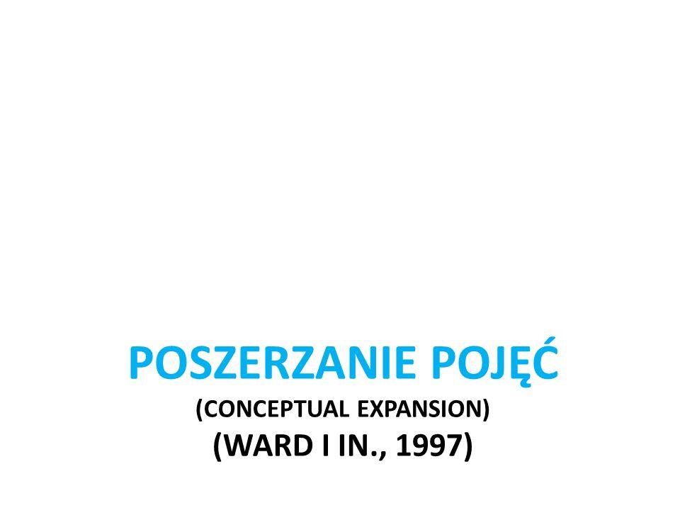POSZERZANIE POJĘĆ (CONCEPTUAL EXPANSION) (Ward i in., 1997)