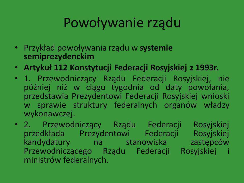 Powoływanie rządu Przykład powoływania rządu w systemie semiprezydenckim. Artykuł 112 Konstytucji Federacji Rosyjskiej z 1993r.