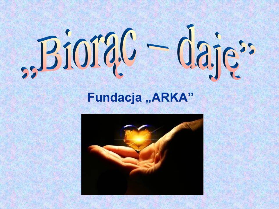 """""""Biorąc – daję Fundacja """"ARKA"""