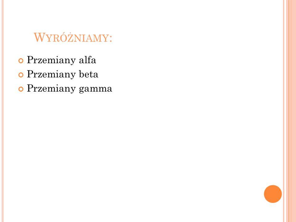 Wyróżniamy: Przemiany alfa Przemiany beta Przemiany gamma