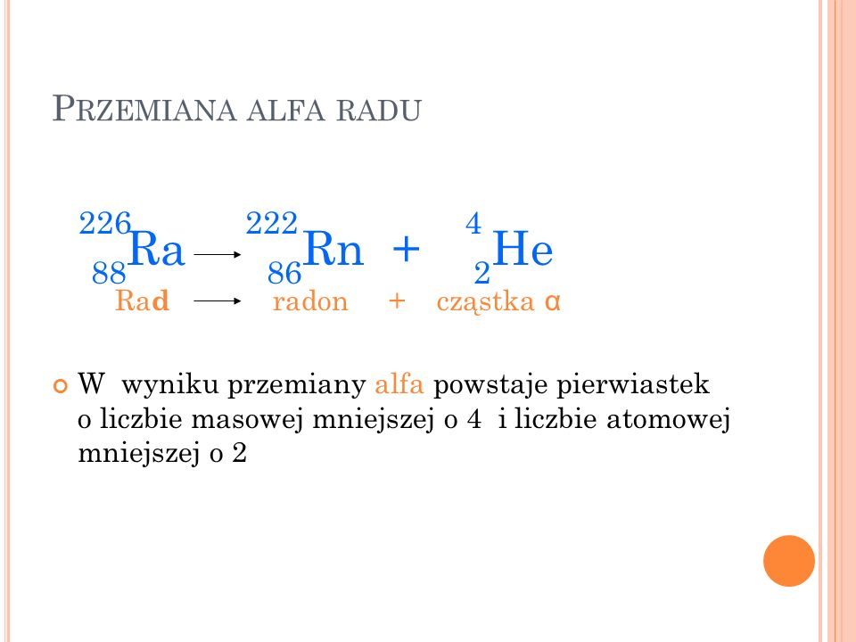 226 222 4 88Ra 86Rn + 2He Przemiana alfa radu Rad radon + cząstka α