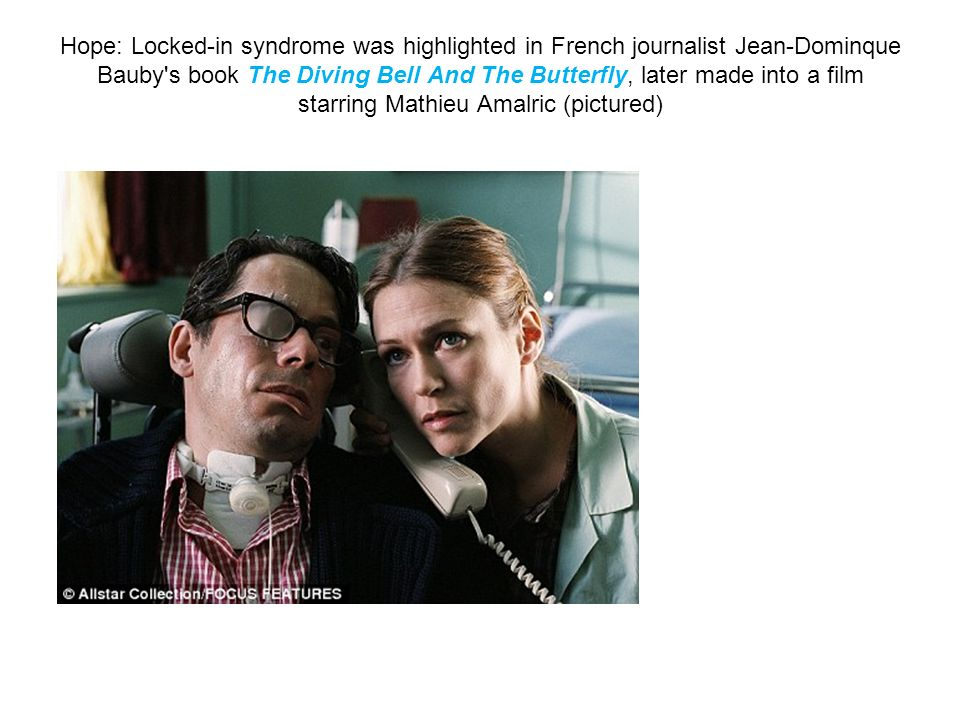 Hope: Locked-in syndrome was highlighted in French journalist Jean-Dominque Bauby s book The Diving Bell And The Butterfly, later made into a film starring Mathieu Amalric (pictured)