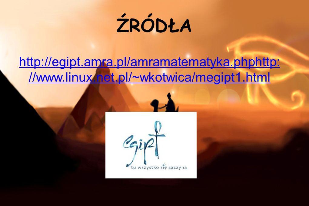 ŹRÓDŁA http://egipt.amra.pl/amramatematyka.phphttp: //www.linux.net.pl/~wkotwica/megipt1.html