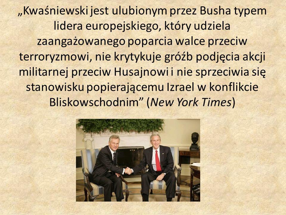 """""""Kwaśniewski jest ulubionym przez Busha typem lidera europejskiego, który udziela zaangażowanego poparcia walce przeciw terroryzmowi, nie krytykuje gróźb podjęcia akcji militarnej przeciw Husajnowi i nie sprzeciwia się stanowisku popierającemu Izrael w konflikcie Bliskowschodnim (New York Times)"""