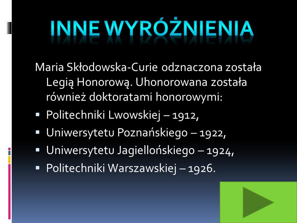 INNE WYRÓŻNIENIA Maria Skłodowska-Curie odznaczona została Legią Honorową. Uhonorowana została również doktoratami honorowymi: