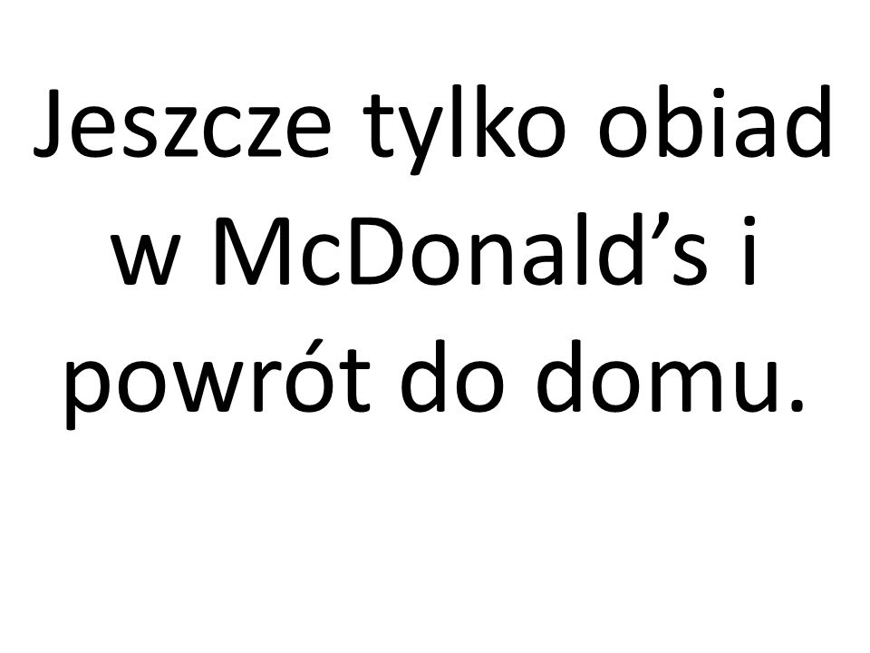 Jeszcze tylko obiad w McDonald's i powrót do domu.