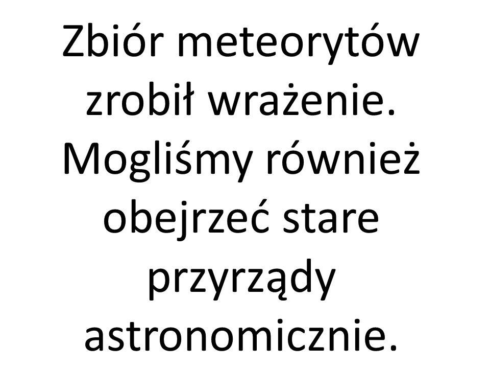 Zbiór meteorytów zrobił wrażenie.