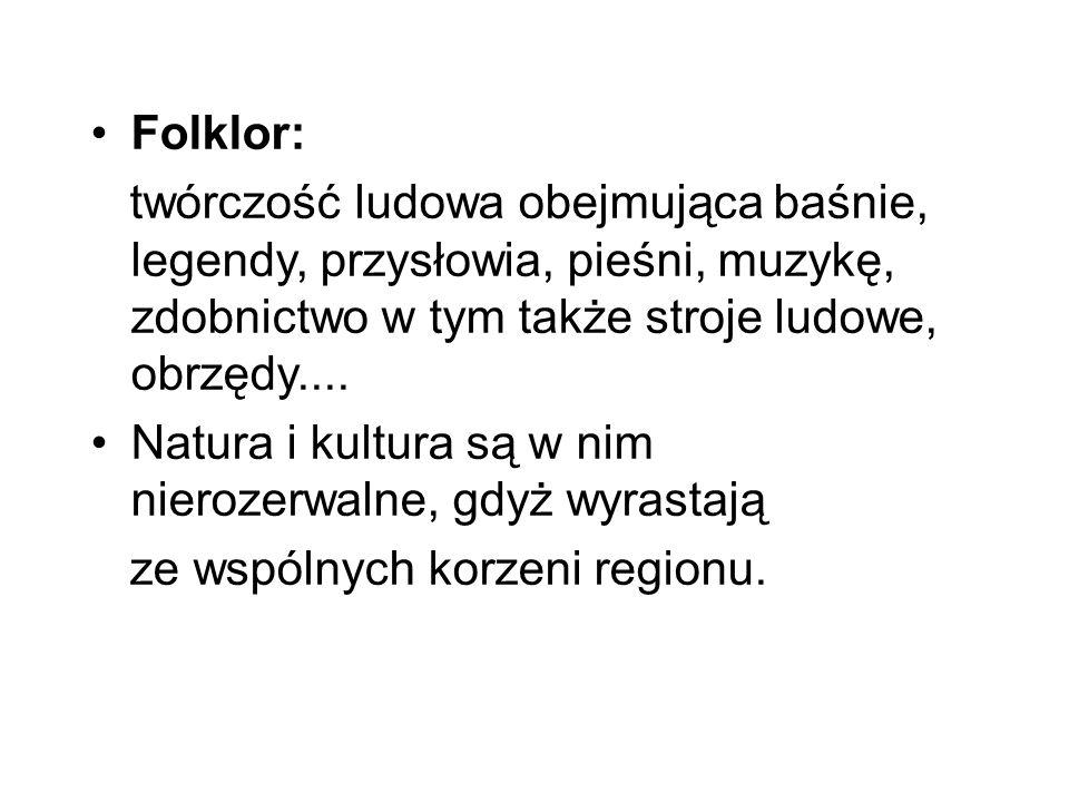 Folklor: twórczość ludowa obejmująca baśnie, legendy, przysłowia, pieśni, muzykę, zdobnictwo w tym także stroje ludowe, obrzędy....