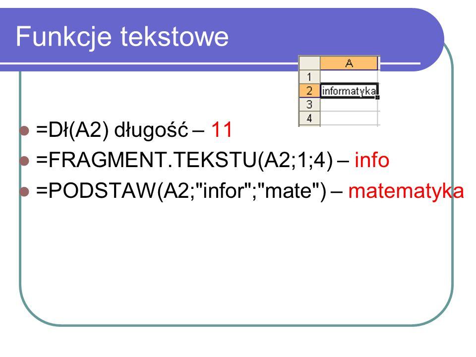 Funkcje tekstowe =Dł(A2) długość – 11 =FRAGMENT.TEKSTU(A2;1;4) – info
