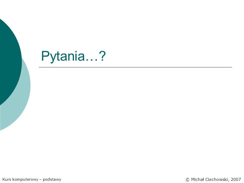 Pytania… Kurs komputerowy – podstawy © Michał Ciechowski, 2007