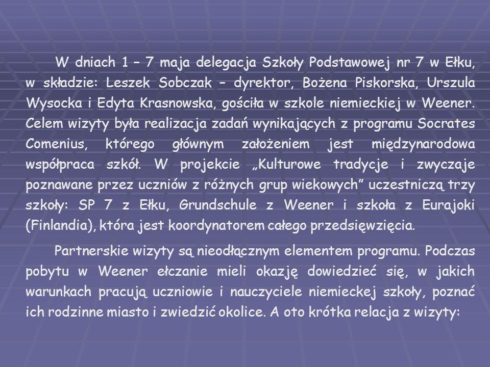 """W dniach 1 – 7 maja delegacja Szkoły Podstawowej nr 7 w Ełku, w składzie: Leszek Sobczak – dyrektor, Bożena Piskorska, Urszula Wysocka i Edyta Krasnowska, gościła w szkole niemieckiej w Weener. Celem wizyty była realizacja zadań wynikających z programu Socrates Comenius, którego głównym założeniem jest międzynarodowa współpraca szkół. W projekcie """"Kulturowe tradycje i zwyczaje poznawane przez uczniów z różnych grup wiekowych uczestniczą trzy szkoły: SP 7 z Ełku, Grundschule z Weener i szkoła z Eurajoki (Finlandia), która jest koordynatorem całego przedsięwzięcia."""