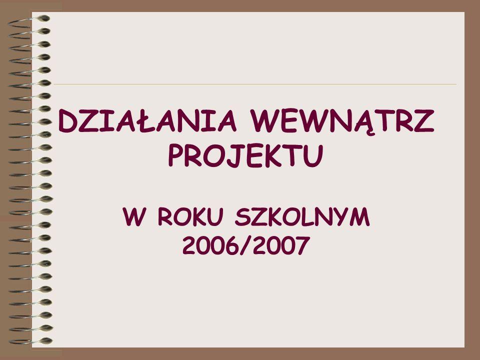 DZIAŁANIA WEWNĄTRZ PROJEKTU W ROKU SZKOLNYM 2006/2007