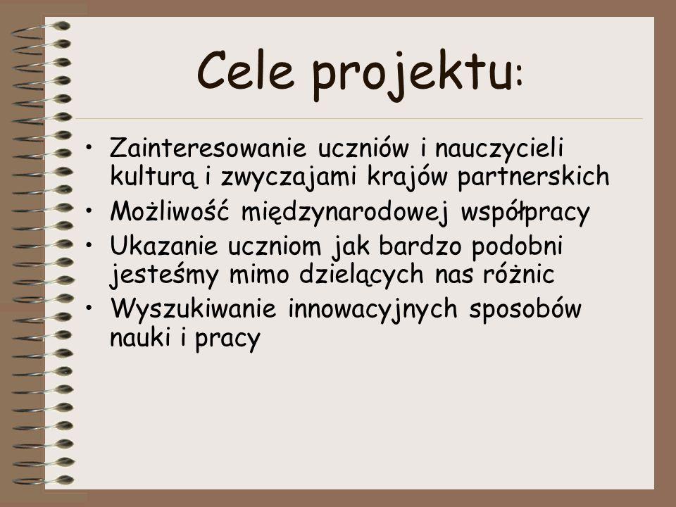 Cele projektu: Zainteresowanie uczniów i nauczycieli kulturą i zwyczajami krajów partnerskich. Możliwość międzynarodowej współpracy.