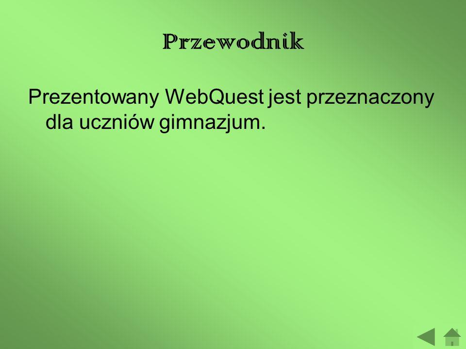 Przewodnik Prezentowany WebQuest jest przeznaczony dla uczniów gimnazjum.