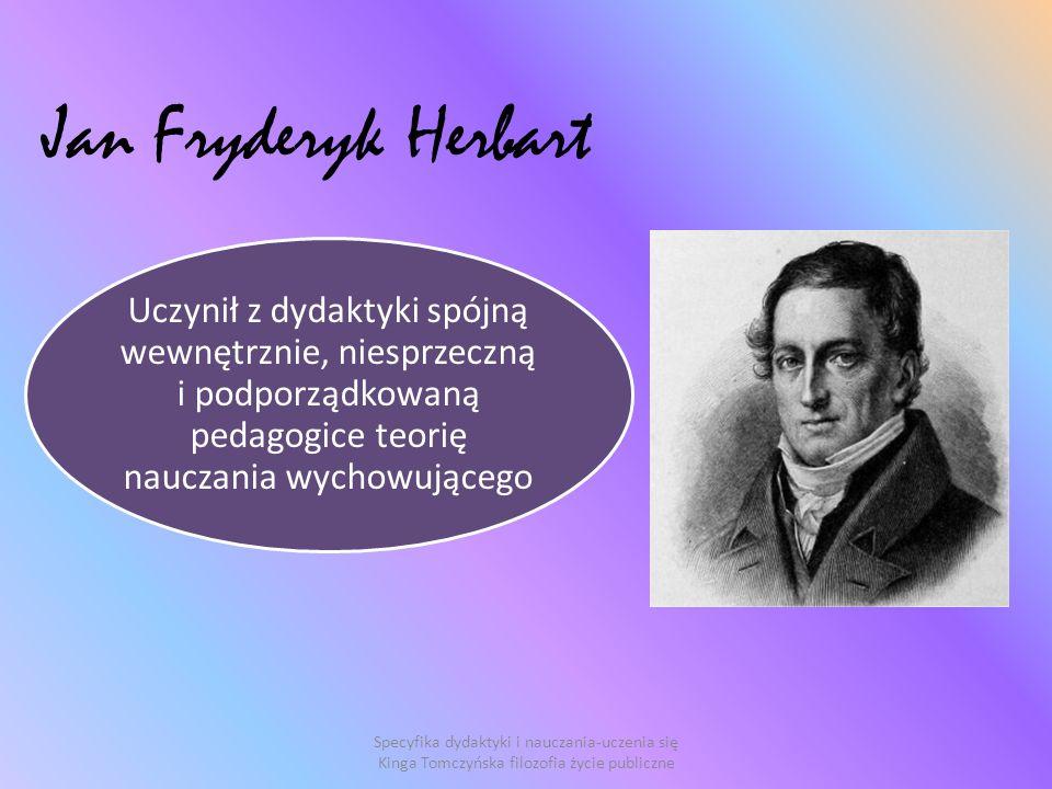 Jan Fryderyk Herbart Uczynił z dydaktyki spójną wewnętrznie, niesprzeczną i podporządkowaną pedagogice teorię nauczania wychowującego.