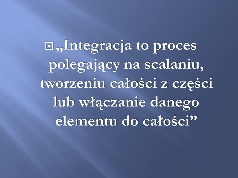 """""""Integracja to proces polegający na scalaniu, tworzeniu całości z części lub włączanie danego elementu do całości"""