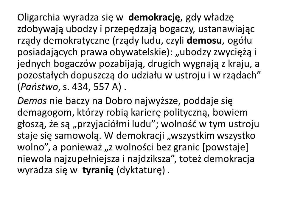 """Oligarchia wyradza się w demokrację, gdy władzę zdobywają ubodzy i przepędzają bogaczy, ustanawiając rządy demokratyczne (rządy ludu, czyli demosu, ogółu posiadających prawa obywatelskie): """"ubodzy zwyciężą i jednych bogaczów pozabijają, drugich wygnają z kraju, a pozostałych dopuszczą do udziału w ustroju i w rządach (Państwo, s."""