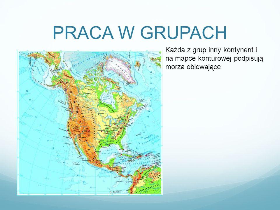 PRACA W GRUPACH Każda z grup inny kontynent i na mapce konturowej podpisują morza oblewające