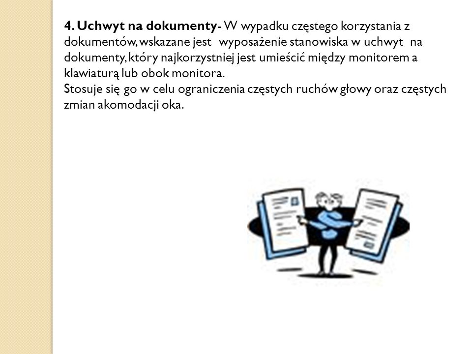 4. Uchwyt na dokumenty- W wypadku częstego korzystania z dokumentów, wskazane jest wyposażenie stanowiska w uchwyt na dokumenty, który najkorzystniej jest umieścić między monitorem a klawiaturą lub obok monitora.