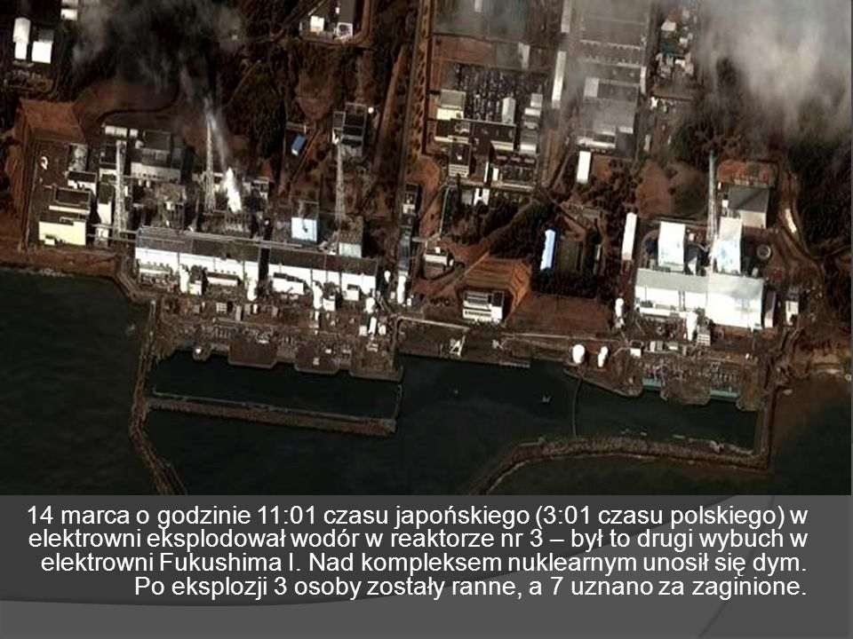 14 marca o godzinie 11:01 czasu japońskiego (3:01 czasu polskiego) w elektrowni eksplodował wodór w reaktorze nr 3 – był to drugi wybuch w elektrowni Fukushima I.