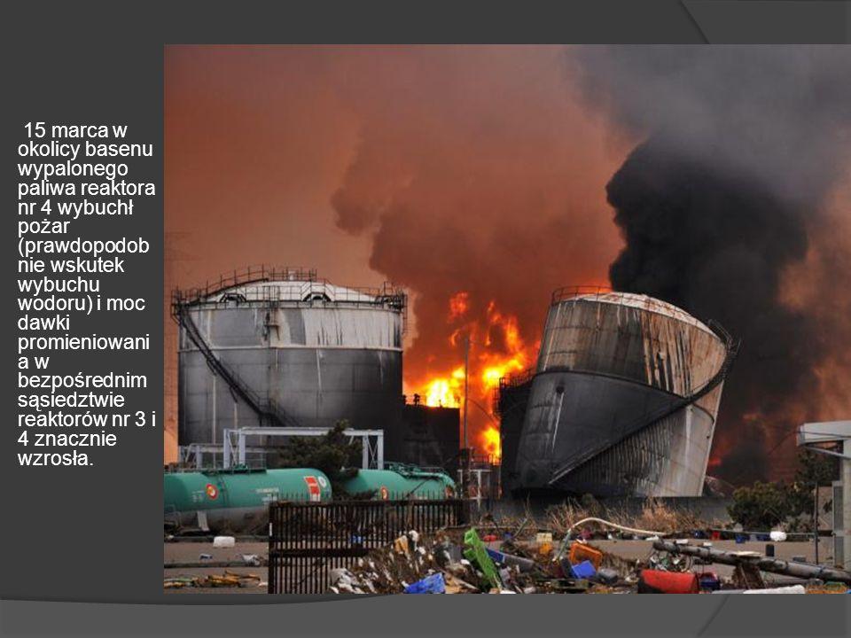 15 marca w okolicy basenu wypalonego paliwa reaktora nr 4 wybuchł pożar (prawdopodobnie wskutek wybuchu wodoru) i moc dawki promieniowania w bezpośrednim sąsiedztwie reaktorów nr 3 i 4 znacznie wzrosła.
