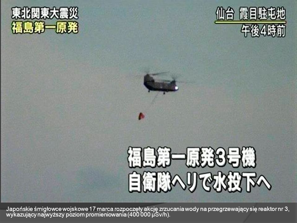 Japońskie śmigłowce wojskowe 17 marca rozpoczęły akcję zrzucania wody na przegrzewający się reaktor nr 3, wykazujący najwyższy poziom promieniowania (400 000 μSv/h).