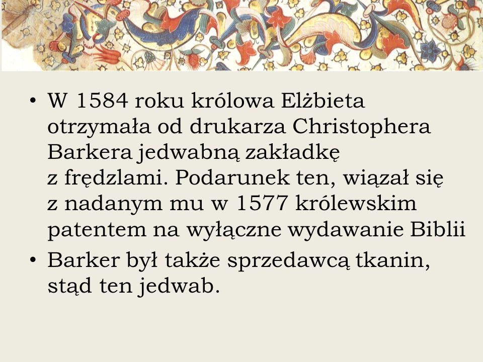 W 1584 roku królowa Elżbieta otrzymała od drukarza Christophera Barkera jedwabną zakładkę z frędzlami. Podarunek ten, wiązał się z nadanym mu w 1577 królewskim patentem na wyłączne wydawanie Biblii