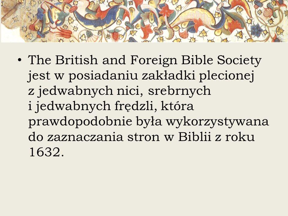 The British and Foreign Bible Society jest w posiadaniu zakładki plecionej z jedwabnych nici, srebrnych i jedwabnych frędzli, która prawdopodobnie była wykorzystywana do zaznaczania stron w Biblii z roku 1632.