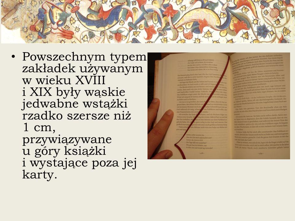 Powszechnym typem zakładek używanym w wieku XVIII i XIX były wąskie jedwabne wstążki rzadko szersze niż 1 cm, przywiązywane u góry książki i wystające poza jej karty.